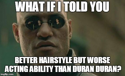 Matrix Morpheus Meme | WHAT IF I TOLD YOU BETTER HAIRSTYLE BUT WORSE ACTING ABILITY THAN DURAN DURAN? | image tagged in memes,matrix morpheus | made w/ Imgflip meme maker
