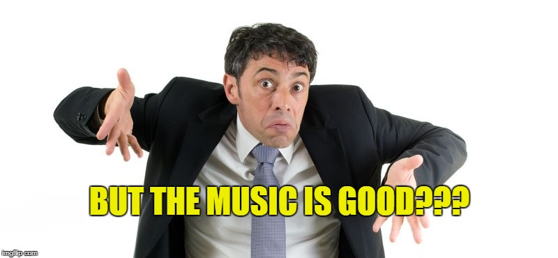 BUT THE MUSIC IS GOOD??? | made w/ Imgflip meme maker