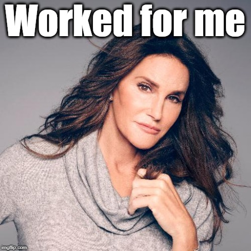 Caitlyn Jenner Photo | Worked for me | image tagged in caitlyn jenner photo | made w/ Imgflip meme maker