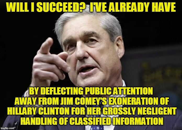 Head Fake |  WILL I SUCCEED?  I'VE ALREADY HAVE; BY DEFLECTING PUBLIC ATTENTION AWAY FROM JIM COMEY'S EXONERATION OF HILLARY CLINTON FOR HER GROSSLY NEGLIGENT HANDLING OF CLASSIFIED INFORMATION | image tagged in robert mueller,james comey,hillary clinton,election 2016 | made w/ Imgflip meme maker