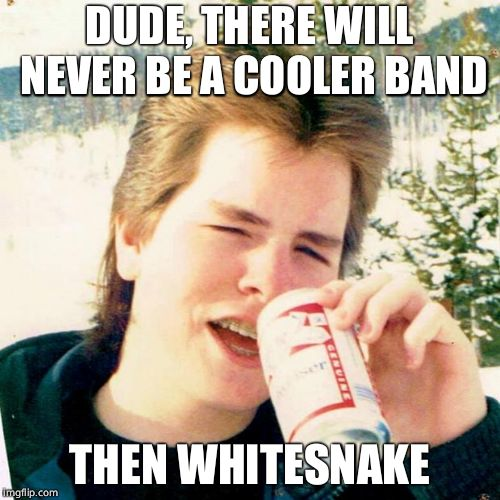 Eighties Teen Meme | DUDE, THERE WILL NEVER BE A COOLER BAND THEN WHITESNAKE | image tagged in memes,eighties teen | made w/ Imgflip meme maker