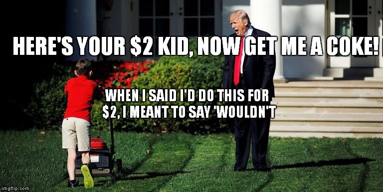 Lawn Boy | HERE'S YOUR $2 KID, NOW GET ME A COKE! WHEN I SAID I'D DO THIS FOR $2, I MEANT TO SAY 'WOULDN'T | image tagged in donald trump,russia investigation | made w/ Imgflip meme maker