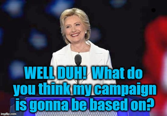 Hillary | WELL DUH!  What do you think my campaign is gonna be based on? | image tagged in hillary | made w/ Imgflip meme maker