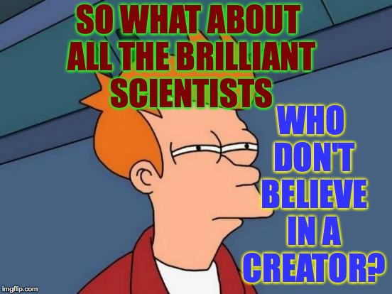 Futurama Fry Meme | SO WHAT ABOUT ALL THE BRILLIANT SCIENTISTS WHO DON'T BELIEVE IN A CREATOR? | image tagged in memes,futurama fry | made w/ Imgflip meme maker