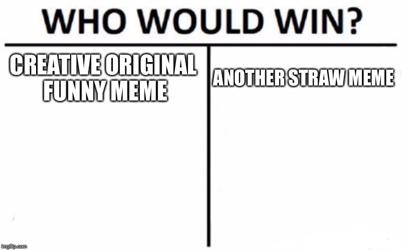 The truth about memes | CREATIVE ORIGINAL FUNNY MEME ANOTHER STRAW MEME | image tagged in memes,who would win | made w/ Imgflip meme maker