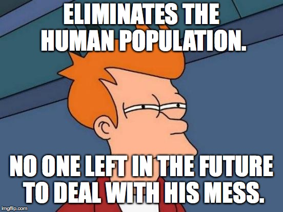 Futurama Fry Meme | ELIMINATES THE HUMAN POPULATION. NO ONE LEFT IN THE FUTURE TO DEAL WITH HIS MESS. | image tagged in memes,futurama fry | made w/ Imgflip meme maker