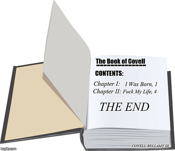The Book of Covell Chapter I: -------------- CONTENTS: I Was Born, 1 Chapter II: F**k My Life, 4 THE END COVELL BELLAMY III | image tagged in open book | made w/ Imgflip meme maker