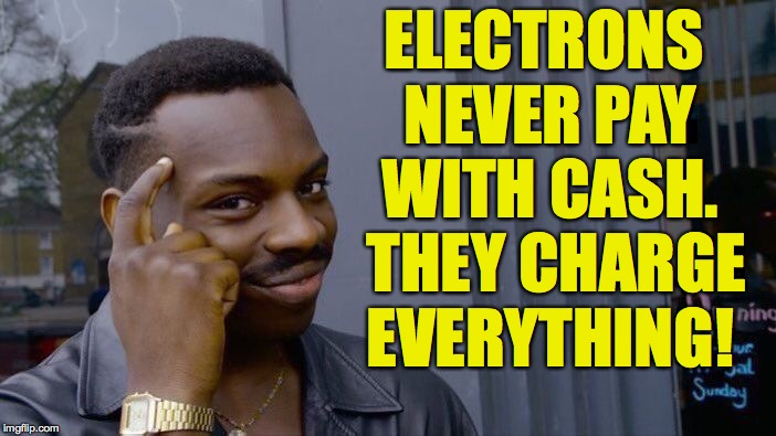 Current economics | ELECTRONS NEVER PAY WITH CASH.  THEY CHARGE EVERYTHING! | image tagged in memes,roll safe think about it,electrons | made w/ Imgflip meme maker