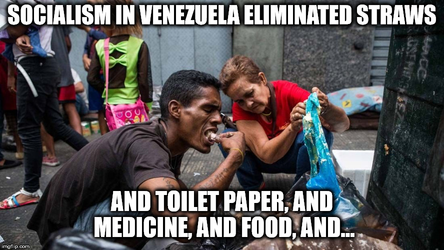 Socialism at work | SOCIALISM IN VENEZUELA ELIMINATED STRAWS AND TOILET PAPER, AND MEDICINE, AND FOOD, AND... | image tagged in socialism,venezuela,plastic straws | made w/ Imgflip meme maker