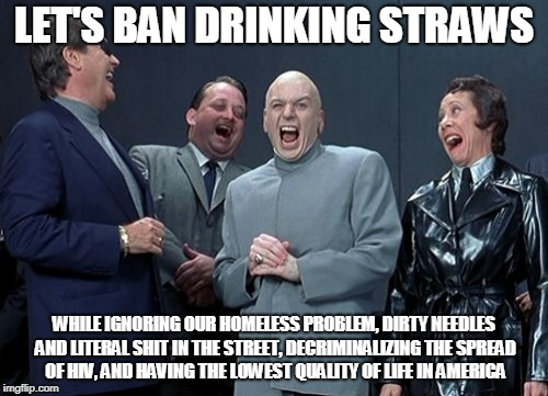 Laughing Villains Meme | LET'S BAN DRINKING STRAWS WHILE IGNORING OUR HOMELESS PROBLEM, DIRTY NEEDLES AND LITERAL SHIT IN THE STREET, DECRIMINALIZING THE SPREAD OF H | image tagged in memes,laughing villains | made w/ Imgflip meme maker