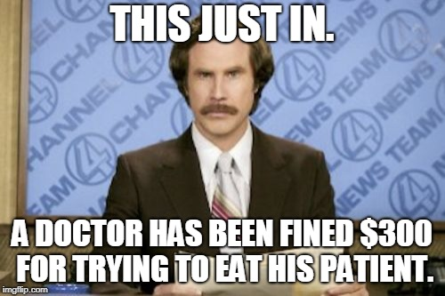 Ron Burgundy Meme | THIS JUST IN. A DOCTOR HAS BEEN FINED $300 FOR TRYING TO EAT HIS PATIENT. | image tagged in memes,ron burgundy | made w/ Imgflip meme maker