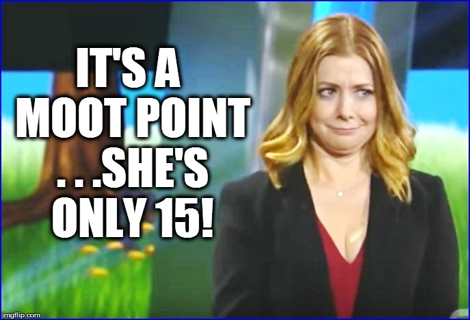 IT'S A MOOT POINT . . .SHE'S ONLY 15! | made w/ Imgflip meme maker