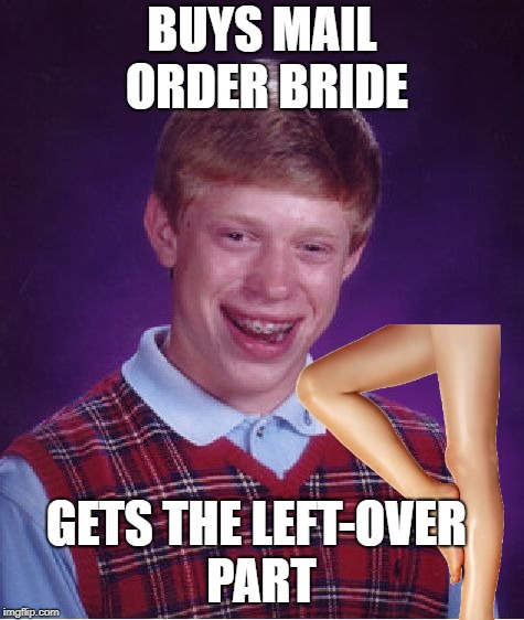 BUYS MAIL ORDER BRIDE GETS THE LEFT-OVER PART | made w/ Imgflip meme maker