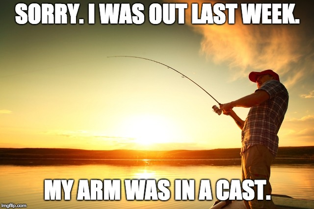 SORRY. I WAS OUT LAST WEEK. MY ARM WAS IN A CAST. | image tagged in fishing | made w/ Imgflip meme maker