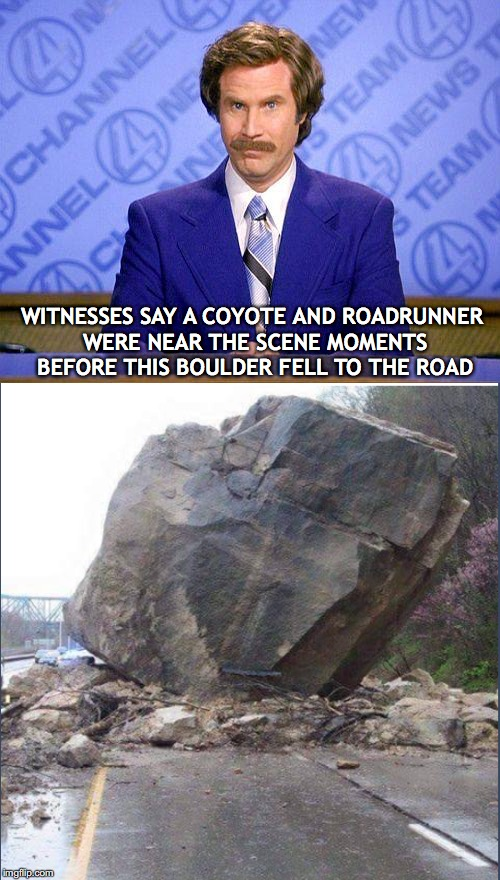 Breaking News | WITNESSES SAY A COYOTE AND ROADRUNNER WERE NEAR THE SCENE MOMENTS BEFORE THIS BOULDER FELL TO THE ROAD | image tagged in anchorman news update,roadrunner,wile e coyote | made w/ Imgflip meme maker
