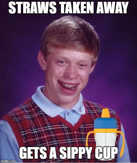 Bad Luck Brian Meme | STRAWS TAKEN AWAY GETS A SIPPY CUP | image tagged in memes,bad luck brian | made w/ Imgflip meme maker