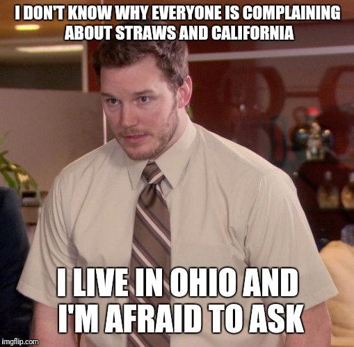 At this point in Ohio i'm afraid to ask | I DON'T KNOW WHY EVERYONE IS COMPLAINING ABOUT STRAWS AND CALIFORNIA I LIVE IN OHIO AND I'M AFRAID TO ASK | image tagged in memes,afraid to ask andy,ohio,straws,california,huh | made w/ Imgflip meme maker