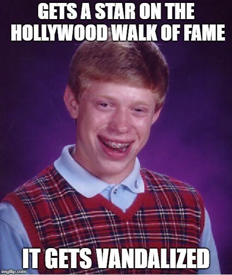 Bad Luck Brian Meme | GETS A STAR ON THE HOLLYWOOD WALK OF FAME IT GETS VANDALIZED | image tagged in memes,bad luck brian | made w/ Imgflip meme maker