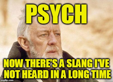 Ben Kenobi | PSYCH NOW THERE'S A SLANG I'VE NOT HEARD IN A LONG TIME | image tagged in ben kenobi | made w/ Imgflip meme maker