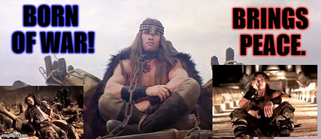 Conan the barbarian waits | BORN OF WAR! BRINGS PEACE. | image tagged in conan the barbarian waits | made w/ Imgflip meme maker