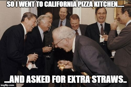 Straws | SO I WENT TO CALIFORNIA PIZZA KITCHEN..... ...AND ASKED FOR EXTRA STRAWS.. | image tagged in memes,laughing men in suits,straws | made w/ Imgflip meme maker