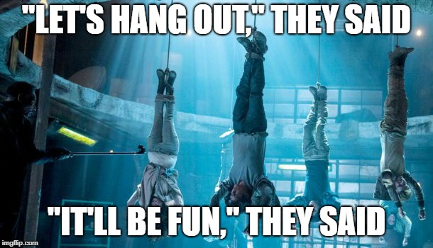 """LET'S HANG OUT,"" THEY SAID ""IT'LL BE FUN,"" THEY SAID 