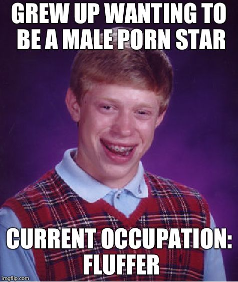 Bad Luck Brian Meme | GREW UP WANTING TO BE A MALE PORN STAR CURRENT OCCUPATION: FLUFFER | image tagged in memes,bad luck brian | made w/ Imgflip meme maker