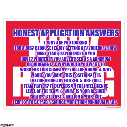 HONEST APPLICATION ANSWERS 1.	WHY ARE YOU LOOKING FOR A JOB?BECAUSE I ENJOY GETTING A PAYCHECK.2.	HOW MANY YEARS' EXPERIENCE DO YOU HAVE? | image tagged in unemployment | made w/ Imgflip meme maker