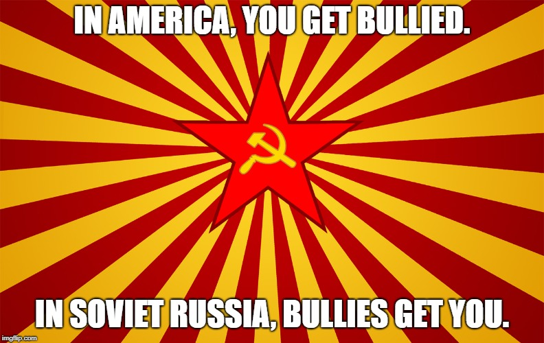 IN AMERICA, YOU GET BULLIED. IN SOVIET RUSSIA, BULLIES GET YOU. | image tagged in communism | made w/ Imgflip meme maker
