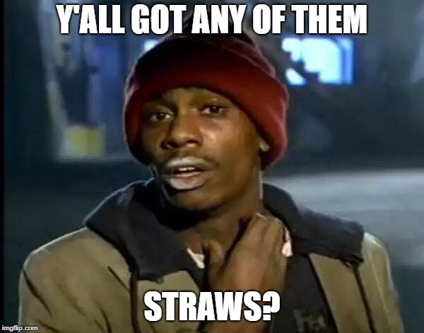 Y'all Got Any More Of That Meme | Y'ALL GOT ANY OF THEM STRAWS? | image tagged in memes,y'all got any more of that | made w/ Imgflip meme maker