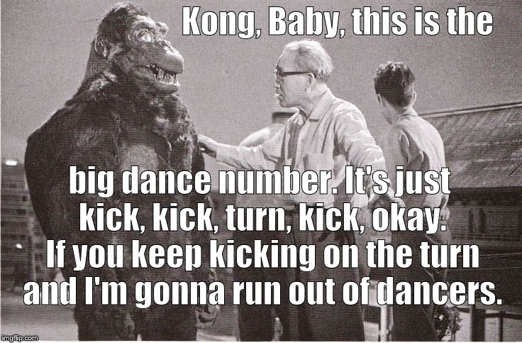 You can't have a musical comedy without a big dance number. But Ishii-San's having trouble choreographing Kong. He has hand-feet | Kong, Baby, this is the big dance number. It's just kick, kick, turn, kick, okay. If you keep kicking on the turn and I'm gonna run out of d | image tagged in kong with director,musical comedy,king kong on broadway,comedy tonight,kick kick turn kick,douglie | made w/ Imgflip meme maker