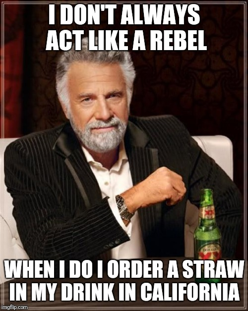 The Most Interesting Man In The World Meme | I DON'T ALWAYS ACT LIKE A REBEL WHEN I DO I ORDER A STRAW IN MY DRINK IN CALIFORNIA | image tagged in memes,the most interesting man in the world | made w/ Imgflip meme maker