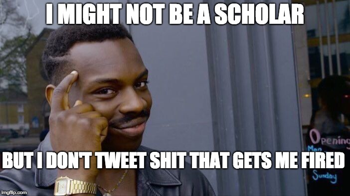 Roll Safe Think About It Meme | I MIGHT NOT BE A SCHOLAR BUT I DON'T TWEET SHIT THAT GETS ME FIRED | image tagged in memes,roll safe think about it | made w/ Imgflip meme maker