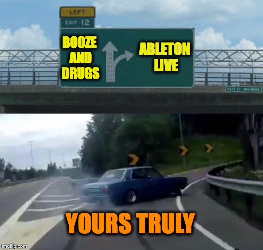 Left Exit 12 Off Ramp Meme | BOOZE AND DRUGS ABLETON LIVE YOURS TRULY | image tagged in memes,left exit 12 off ramp | made w/ Imgflip meme maker