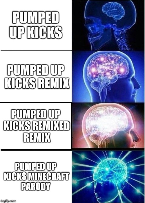 Expanding Brain Meme | PUMPED UP KICKS PUMPED UP KICKS REMIX PUMPED UP KICKS REMIXED REMIX PUMPED UP KICKS MINECRAFT PARODY | image tagged in memes,expanding brain | made w/ Imgflip meme maker