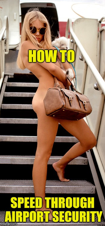 They still told her to take her shoes off | HOW TO SPEED THROUGH AIRPORT SECURITY | image tagged in naked woman,nsfw,airport,security,tsa,hands up | made w/ Imgflip meme maker