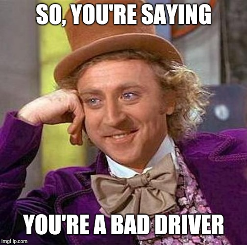 Creepy Condescending Wonka Meme | SO, YOU'RE SAYING YOU'RE A BAD DRIVER | image tagged in memes,creepy condescending wonka | made w/ Imgflip meme maker