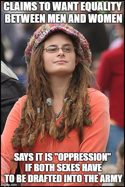 "College Liberal Meme | CLAIMS TO WANT EQUALITY BETWEEN MEN AND WOMEN SAYS IT IS ""OPPRESSION"" IF BOTH SEXES HAVE TO BE DRAFTED INTO THE ARMY 