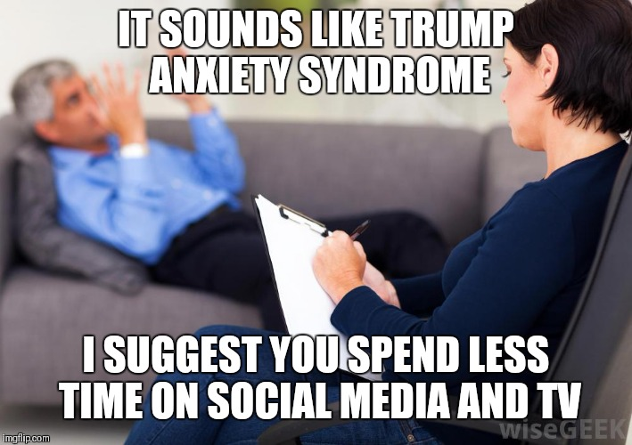Psychologist | IT SOUNDS LIKE TRUMP ANXIETY SYNDROME I SUGGEST YOU SPEND LESS TIME ON SOCIAL MEDIA AND TV | image tagged in psychologist | made w/ Imgflip meme maker