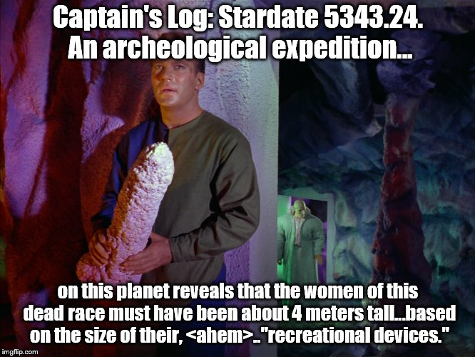 Does this need a NSFW tag? | Captain's Log: Stardate 5343.24. An archeological expedition... on this planet reveals that the women of this dead race must have been about | image tagged in captain kirk | made w/ Imgflip meme maker
