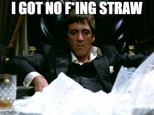 Scarface Cocaine | I GOT NO F*ING STRAW | image tagged in scarface cocaine | made w/ Imgflip meme maker