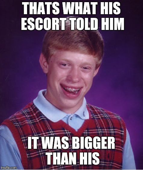 Bad Luck Brian Meme | THATS WHAT HIS ESCORT TOLD HIM IT WAS BIGGER THAN HIS | image tagged in memes,bad luck brian | made w/ Imgflip meme maker