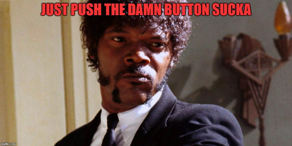 JUST PUSH THE DAMN BUTTON SUCKA | made w/ Imgflip meme maker