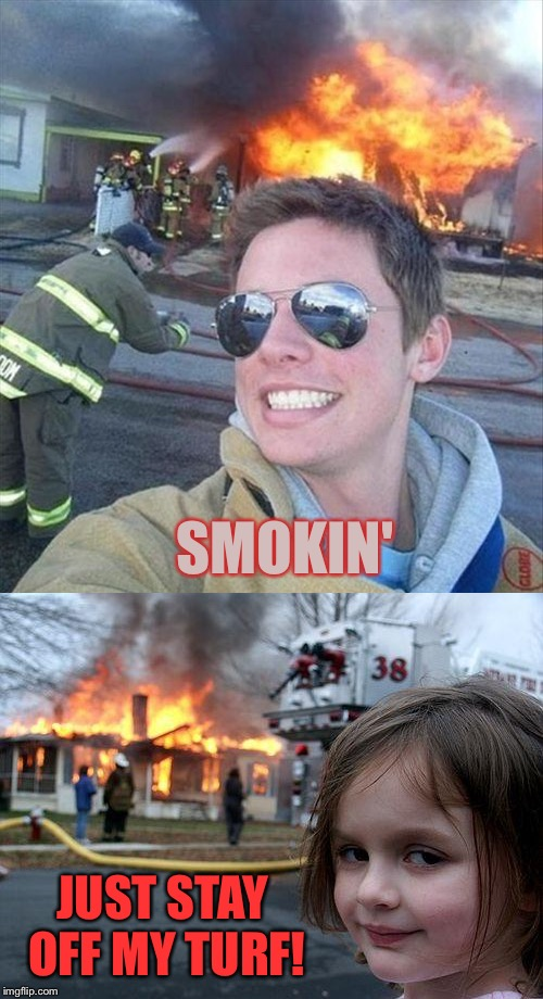 A little competition I see. | SMOKIN' JUST STAY OFF MY TURF! | image tagged in disaster girl,arson,memes,funny | made w/ Imgflip meme maker