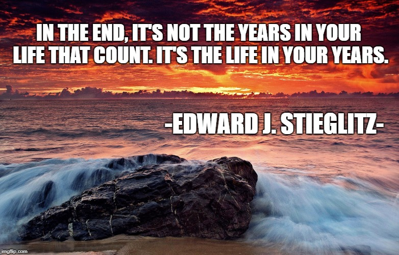 What Matters in Life | IN THE END, IT'S NOT THE YEARS IN YOUR LIFE THAT COUNT. IT'S THE LIFE IN YOUR YEARS. -EDWARD J. STIEGLITZ- | image tagged in sunset beach,inspirational quote,life,ocean,meditation,wellness | made w/ Imgflip meme maker