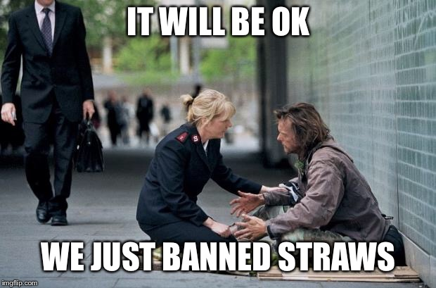 That should fix the homeless problem. | IT WILL BE OK WE JUST BANNED STRAWS | image tagged in helping homeless,straws,california,liberal logic,stupid,funny memes | made w/ Imgflip meme maker
