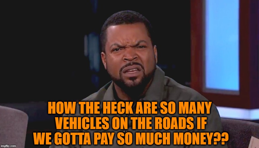 Really? Ice Cube | HOW THE HECK ARE SO MANY VEHICLES ON THE ROADS IF WE GOTTA PAY SO MUCH MONEY?? | image tagged in really ice cube | made w/ Imgflip meme maker