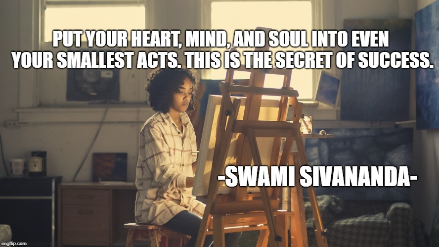 Follow your Passion | PUT YOUR HEART, MIND, AND SOUL INTO EVEN YOUR SMALLEST ACTS. THIS IS THE SECRET OF SUCCESS. -SWAMI SIVANANDA- | image tagged in passion,success,inspirational quote,art,guidance,happiness | made w/ Imgflip meme maker