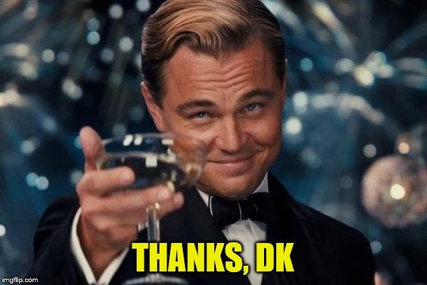 Leonardo Dicaprio Cheers Meme | THANKS, DK | image tagged in memes,leonardo dicaprio cheers | made w/ Imgflip meme maker