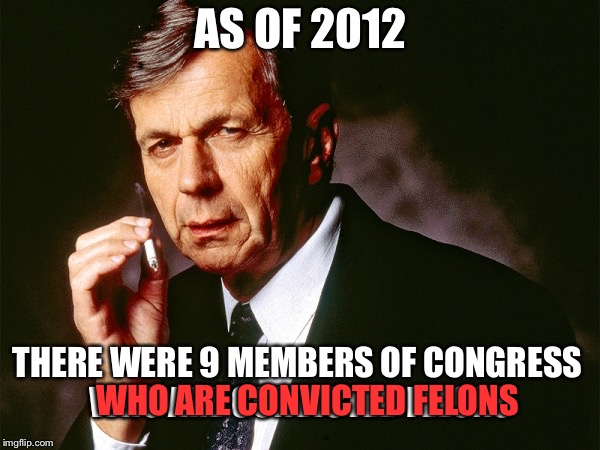Cigarette Smoking Man | AS OF 2012 THERE WERE 9 MEMBERS OF CONGRESS WHO ARE CONVICTED FELONS WHO ARE CONVICTED FELONS | image tagged in cigarette smoking man | made w/ Imgflip meme maker